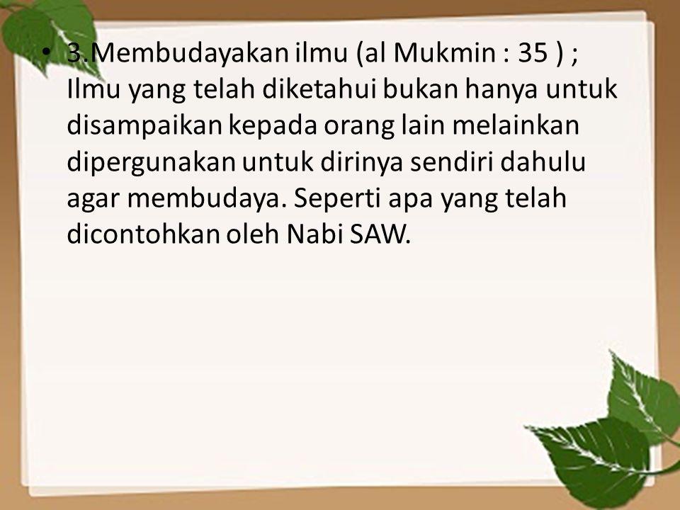 3.Membudayakan ilmu (al Mukmin : 35 ) ; Ilmu yang telah diketahui bukan hanya untuk disampaikan kepada orang lain melainkan dipergunakan untuk dirinya sendiri dahulu agar membudaya.