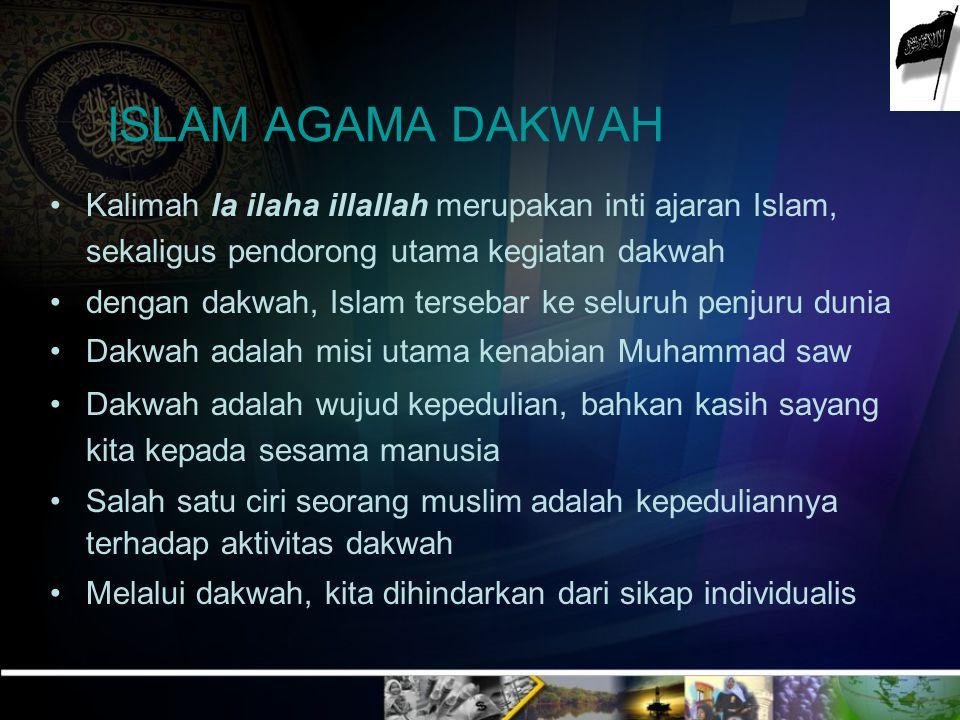 ISLAM AGAMA DAKWAH Kalimah la ilaha illallah merupakan inti ajaran Islam, sekaligus pendorong utama kegiatan dakwah.