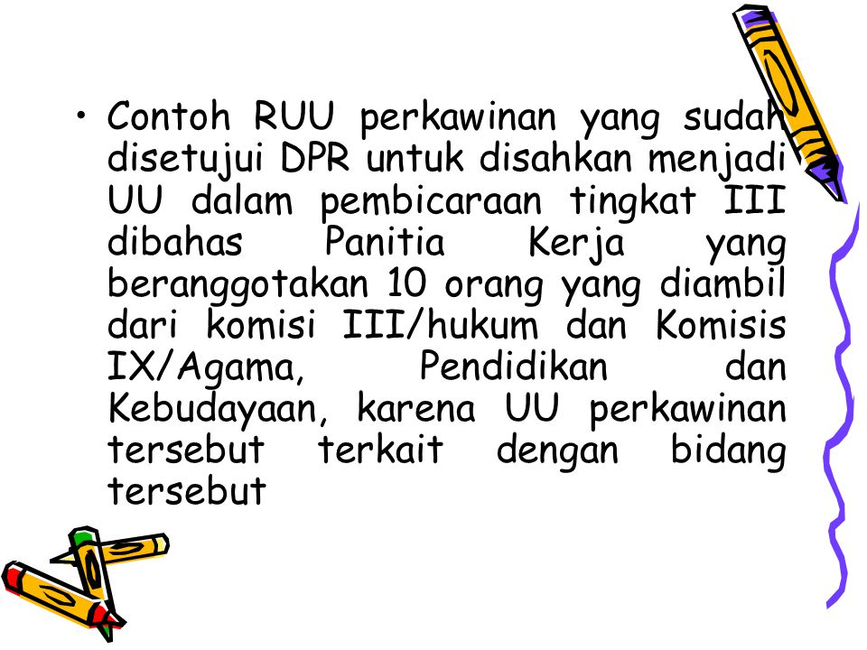 Contoh RUU perkawinan yang sudah disetujui DPR untuk disahkan menjadi UU dalam pembicaraan tingkat III dibahas Panitia Kerja yang beranggotakan 10 orang yang diambil dari komisi III/hukum dan Komisis IX/Agama, Pendidikan dan Kebudayaan, karena UU perkawinan tersebut terkait dengan bidang tersebut