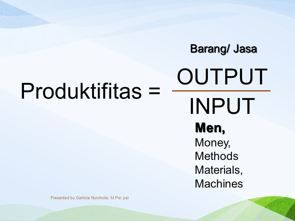 OUTPUT Produktifitas = INPUT Men, Barang/ Jasa Money, Methods