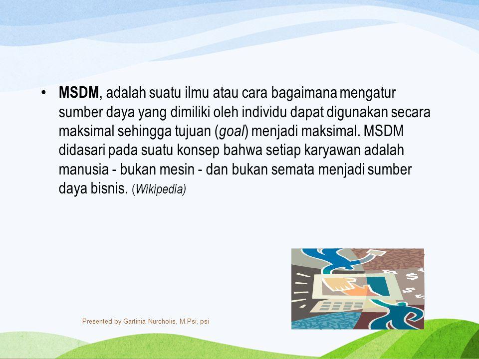 MSDM, adalah suatu ilmu atau cara bagaimana mengatur sumber daya yang dimiliki oleh individu dapat digunakan secara maksimal sehingga tujuan (goal) menjadi maksimal. MSDM didasari pada suatu konsep bahwa setiap karyawan adalah manusia - bukan mesin - dan bukan semata menjadi sumber daya bisnis. (Wikipedia)