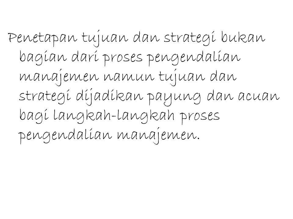 Penetapan tujuan dan strategi bukan bagian dari proses pengendalian manajemen namun tujuan dan strategi dijadikan payung dan acuan bagi langkah-langkah proses pengendalian manajemen.