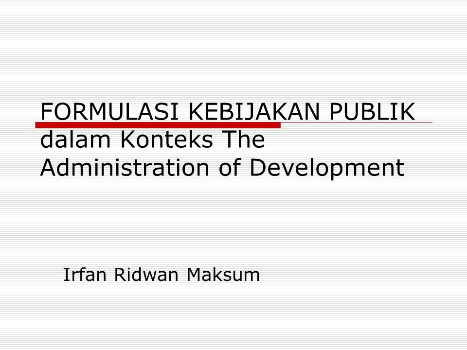 FORMULASI KEBIJAKAN PUBLIK dalam Konteks The Administration of Development