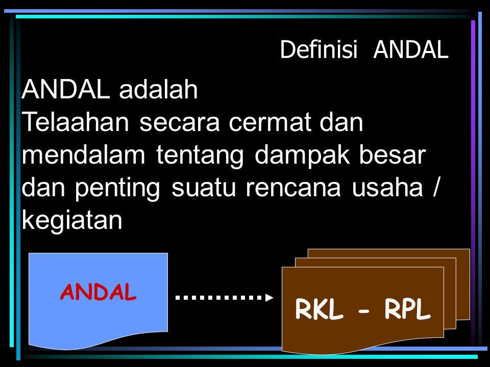 Definisi ANDAL ANDAL adalah. Telaahan secara cermat dan mendalam tentang dampak besar dan penting suatu rencana usaha / kegiatan.