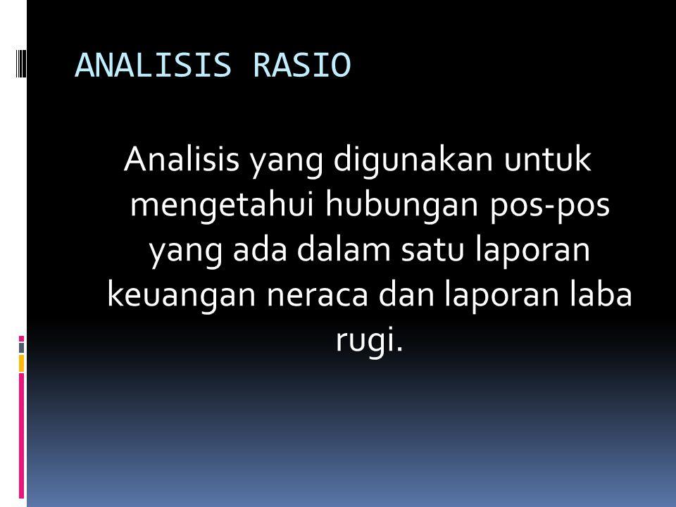 ANALISIS RASIO Analisis yang digunakan untuk mengetahui hubungan pos-pos yang ada dalam satu laporan keuangan neraca dan laporan laba rugi.