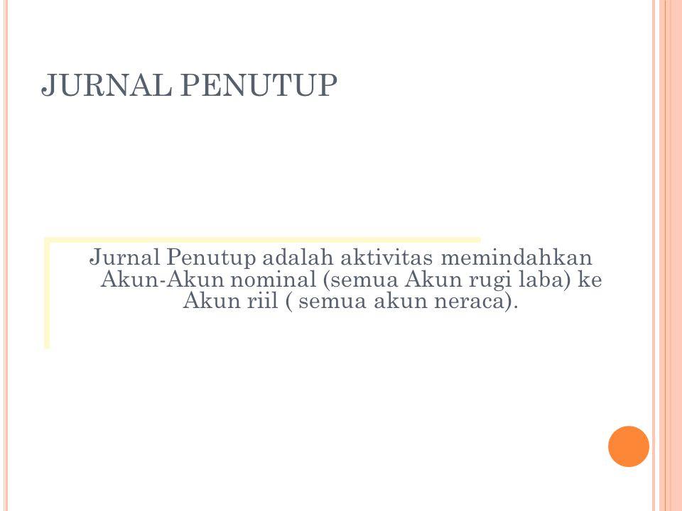 JURNAL PENUTUP Jurnal Penutup adalah aktivitas memindahkan Akun-Akun nominal (semua Akun rugi laba) ke Akun riil ( semua akun neraca).