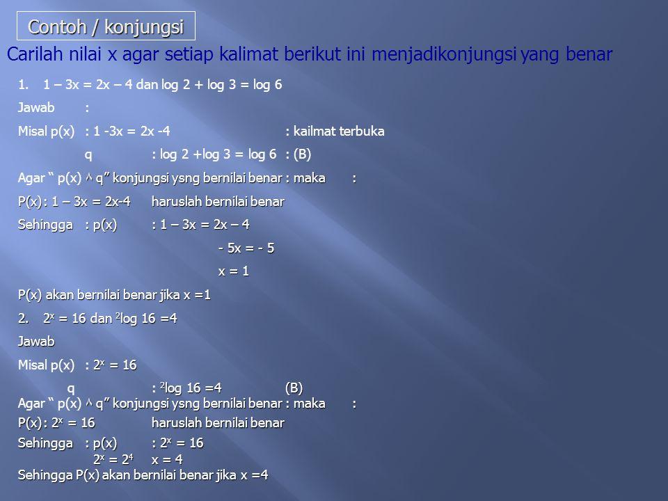 Contoh / konjungsi Carilah nilai x agar setiap kalimat berikut ini menjadikonjungsi yang benar. 1 – 3x = 2x – 4 dan log 2 + log 3 = log 6.