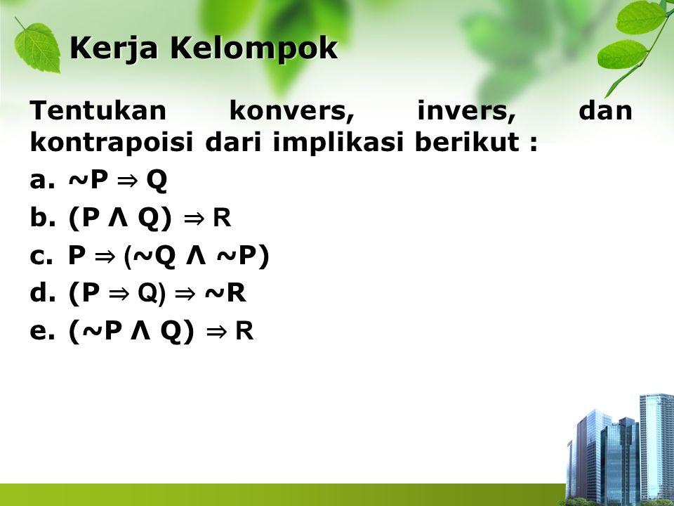 Kerja Kelompok Tentukan konvers, invers, dan kontrapoisi dari implikasi berikut : ~P ⇒ Q. (P Λ Q) ⇒ R.