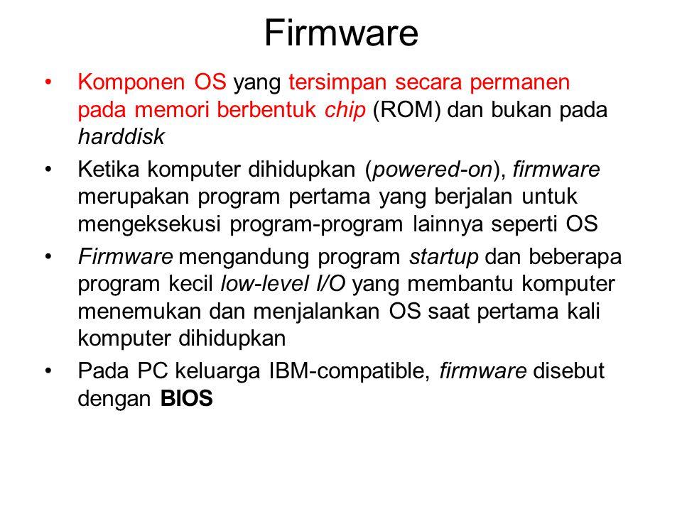 Firmware Komponen OS yang tersimpan secara permanen pada memori berbentuk chip (ROM) dan bukan pada harddisk.