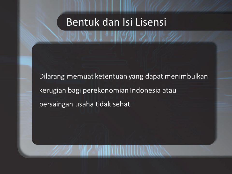 Bentuk dan Isi Lisensi Dilarang memuat ketentuan yang dapat menimbulkan kerugian bagi perekonomian Indonesia atau persaingan usaha tidak sehat.