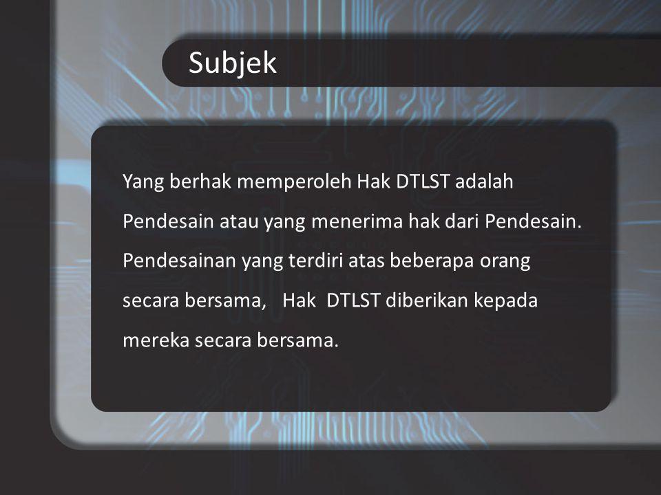 Subjek Yang berhak memperoleh Hak DTLST adalah Pendesain atau yang menerima hak dari Pendesain.