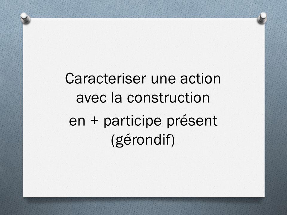 Caracteriser une action avec la construction en + participe présent (gérondif)