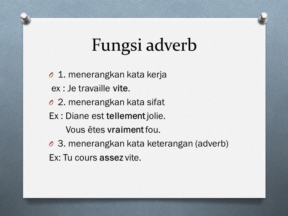 Fungsi adverb 1. menerangkan kata kerja ex : Je travaille vite.