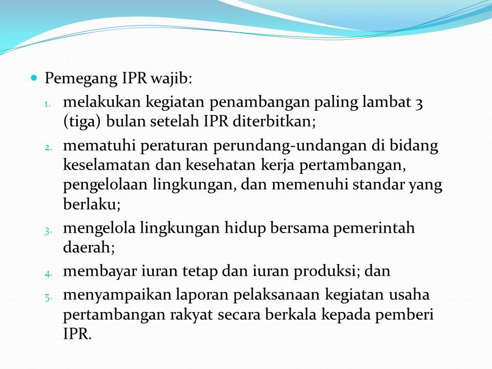 Pemegang IPR wajib: melakukan kegiatan penambangan paling lambat 3 (tiga) bulan setelah IPR diterbitkan;