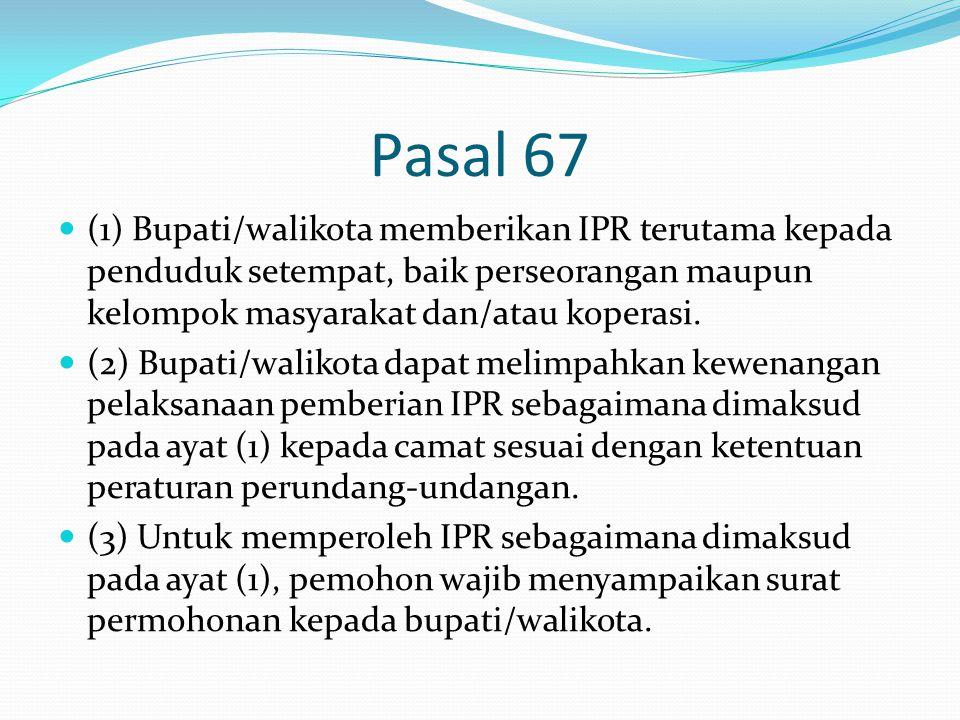 Pasal 67 (1) Bupati/walikota memberikan IPR terutama kepada penduduk setempat, baik perseorangan maupun kelompok masyarakat dan/atau koperasi.