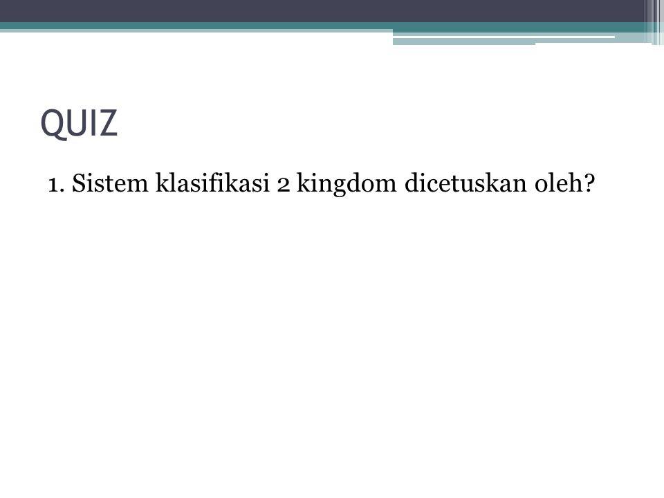 QUIZ 1. Sistem klasifikasi 2 kingdom dicetuskan oleh