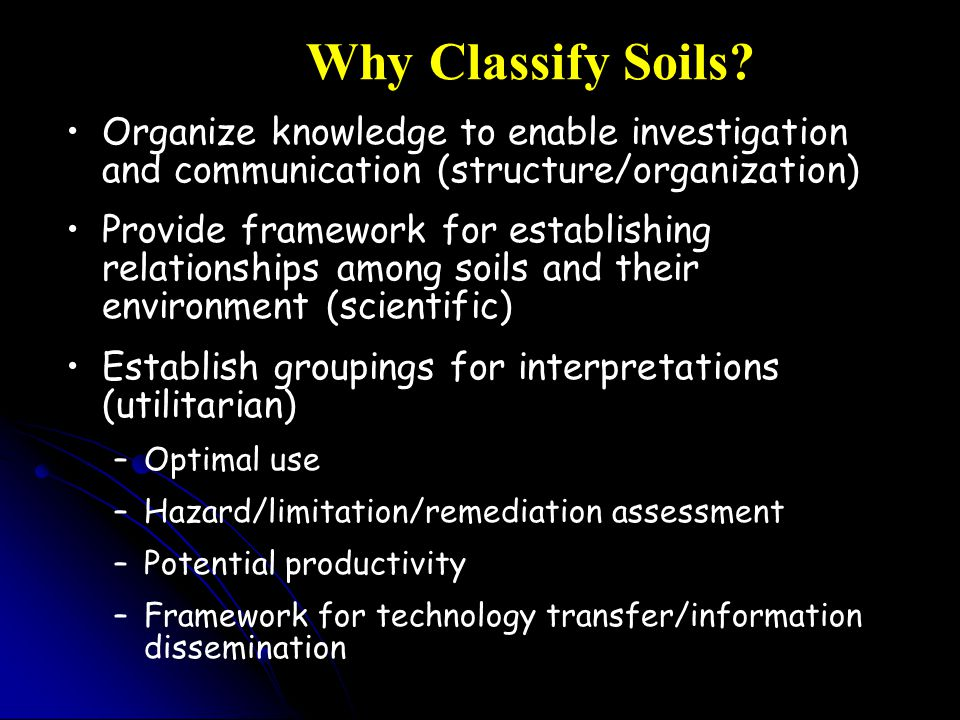 Why Classify Soils Organize knowledge to enable investigation and communication (structure/organization)