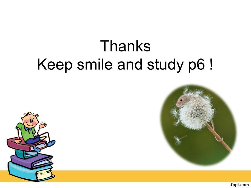 Thanks Keep smile and study p6 !