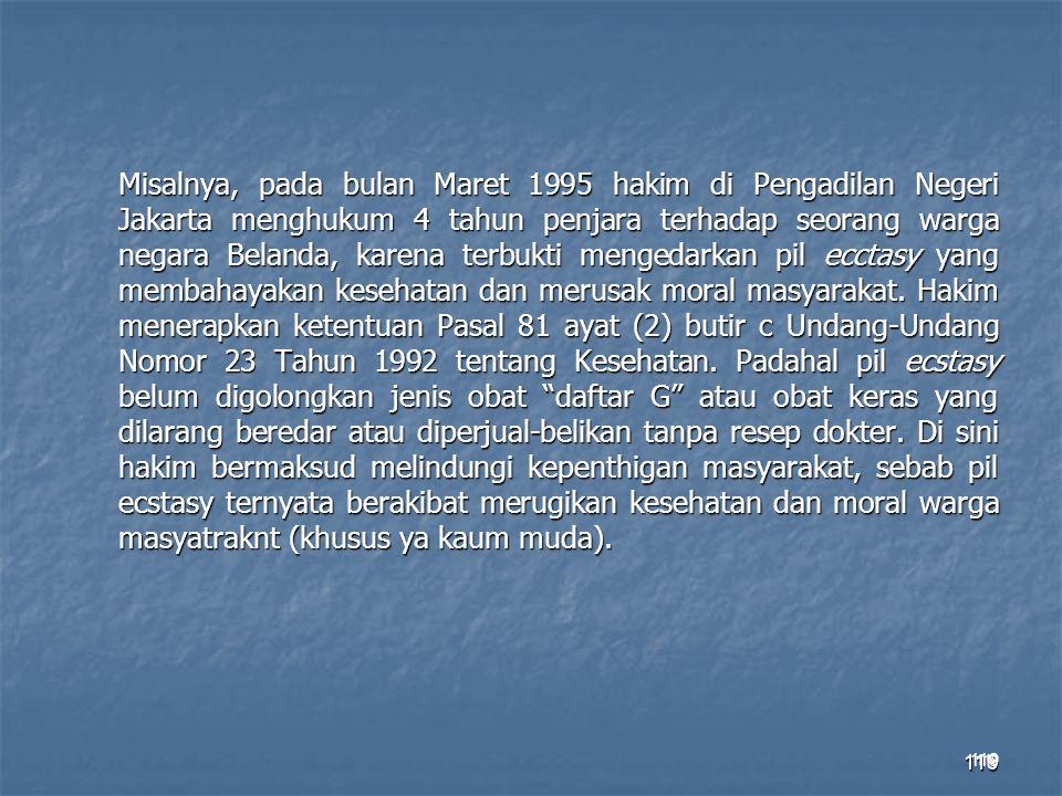 Misalnya, pada bulan Maret 1995 hakim di Pengadilan Negeri Jakarta menghukum 4 tahun penjara terhadap seorang warga negara Belanda, karena terbukti mengedarkan pil ecctasy yang membahayakan kesehatan dan merusak moral masyarakat. Hakim menerapkan ketentuan Pasal 81 ayat (2) butir c Undang-Undang Nomor 23 Tahun 1992 tentang Kesehatan. Padahal pil ecstasy belum digolongkan jenis obat daftar G atau obat keras yang dilarang beredar atau diperjual-belikan tanpa resep dokter. Di sini hakim bermaksud melindungi kepenthigan masyarakat, sebab pil ecstasy ternyata berakibat merugikan kesehatan dan moral warga masyatraknt (khusus ya kaum muda).
