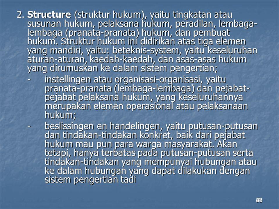 2. Structure (struktur hukum), yaitu tingkatan atau susunan hukum, pelaksana hukum, peradilan, lembaga-lembaga (pranata-pranata) hukum, dan pembuat hukum. Struktur hukum ini didirikan atas tiga elemen yang mandiri, yaitu: beteknis-system, yaitu keseluruhan aturan-aturan, kaedah-kaedah, dan asas-asas hukum yang dirumuskan ke dalam sistem pengertian; - instellingen atau organisasi-organisasi, yaitu pranata-pranata (lembaga-lembaga) dan pejabat- pejabat pelaksana hukum, yang keseluruhannya merupakan elemen operasional atau pelaksanaan hukum; - beslissingen en handelingen, yaitu putusan-putusan dan tindakan-tindakan konkret, baik dari pejabat hukum mau pun para warga masyarakat. Akan tetapi, hanya terbatas pada putusan-putusan serta tindakan-tindakan yang mempunyai hubungan atau ke dalam hubungan yang dapat dilakukan dengan sistem pengertian tadi