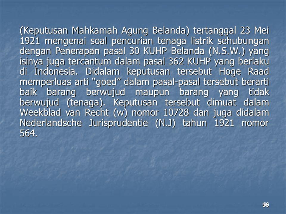 (Keputusan Mahkamah Agung Belanda) tertanggal 23 Mei 1921 mengenai soal pencurian tenaga listrik sehubungan dengan Penerapan pasal 30 KUHP Belanda (N.S.W.) yang isinya juga tercantum dalam pasal 362 KUHP yang berlaku di Indonesia. Didalam keputusan tersebut Hoge Raad memperluas arti goed dalam pasal-pasal tersebut berarti baik barang berwujud maupun barang yang tidak berwujud (tenaga). Keputusan tersebut dimuat dalam Weekblad van Recht (w) nomor 10728 dan juga didalam Nederlandsche Jurisprudentie (N.J) tahun 1921 nomor 564.