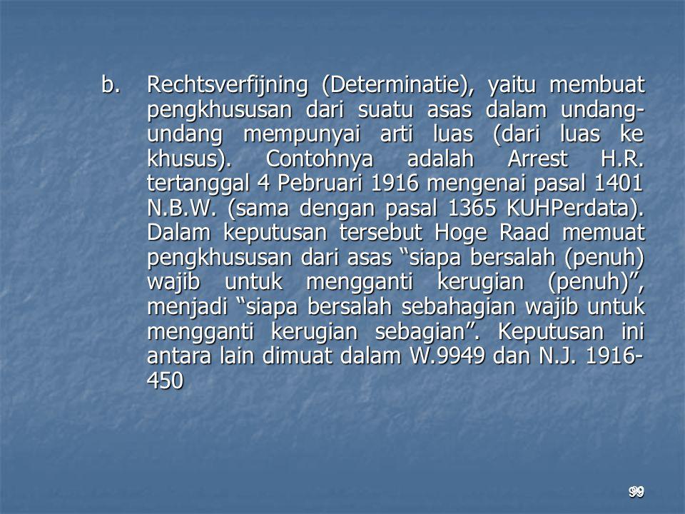 b. Rechtsverfijning (Determinatie), yaitu membuat pengkhususan dari suatu asas dalam undang-undang mempunyai arti luas (dari luas ke khusus). Contohnya adalah Arrest H.R. tertanggal 4 Pebruari 1916 mengenai pasal 1401 N.B.W. (sama dengan pasal 1365 KUHPerdata). Dalam keputusan tersebut Hoge Raad memuat pengkhususan dari asas siapa bersalah (penuh) wajib untuk mengganti kerugian (penuh) , menjadi siapa bersalah sebahagian wajib untuk mengganti kerugian sebagian . Keputusan ini antara lain dimuat dalam W.9949 dan N.J. 1916-450