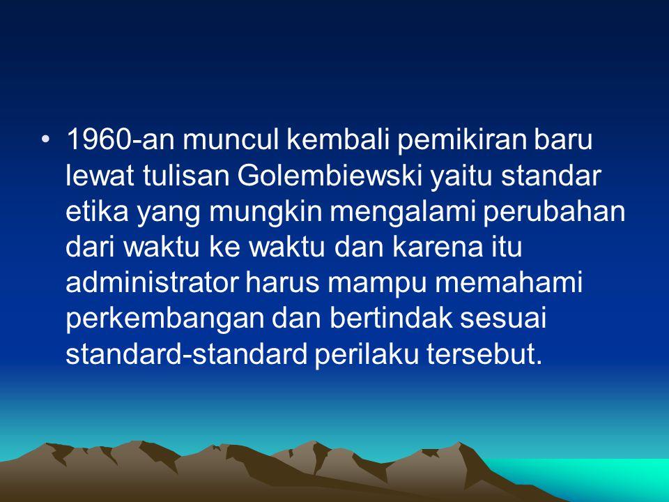 1960-an muncul kembali pemikiran baru lewat tulisan Golembiewski yaitu standar etika yang mungkin mengalami perubahan dari waktu ke waktu dan karena itu administrator harus mampu memahami perkembangan dan bertindak sesuai standard-standard perilaku tersebut.