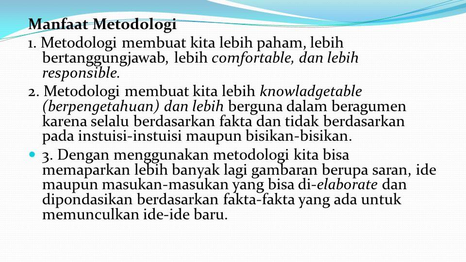 Manfaat Metodologi 1. Metodologi membuat kita lebih paham, lebih bertanggungjawab, lebih comfortable, dan lebih responsible.
