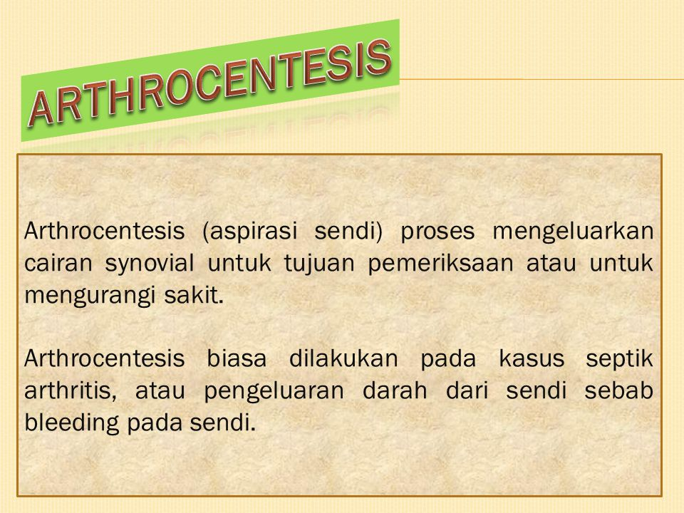 ARTHROCENTESIS Arthrocentesis (aspirasi sendi) proses mengeluarkan cairan synovial untuk tujuan pemeriksaan atau untuk mengurangi sakit.