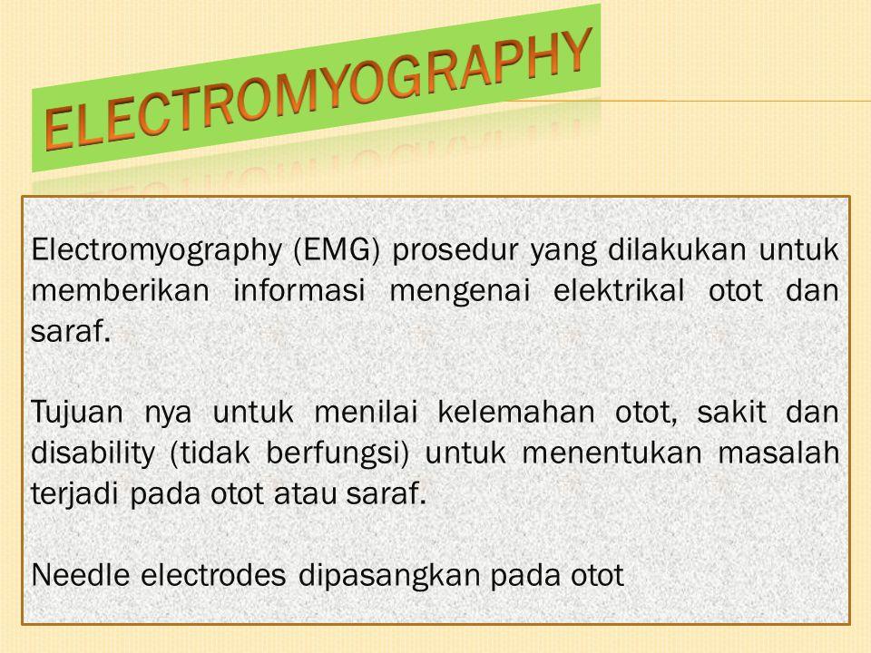 ELECTROMYOGRAPHY Electromyography (EMG) prosedur yang dilakukan untuk memberikan informasi mengenai elektrikal otot dan saraf.