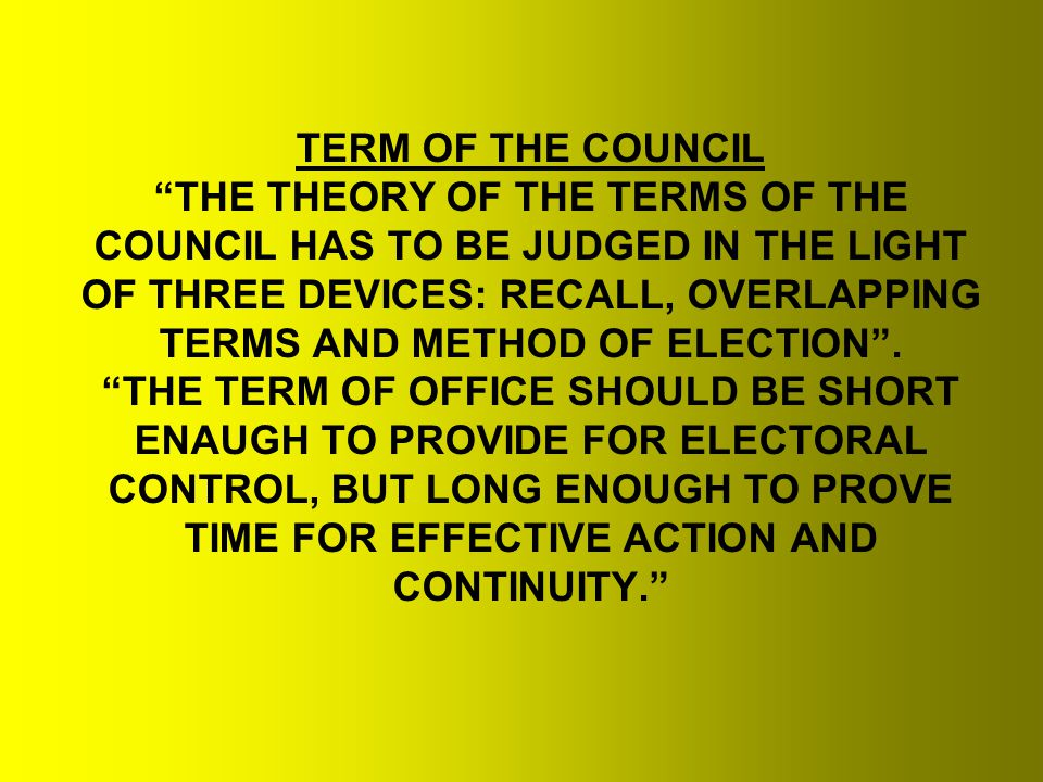 TERM OF THE COUNCIL THE THEORY OF THE TERMS OF THE COUNCIL HAS TO BE JUDGED IN THE LIGHT OF THREE DEVICES: RECALL, OVERLAPPING TERMS AND METHOD OF ELECTION .