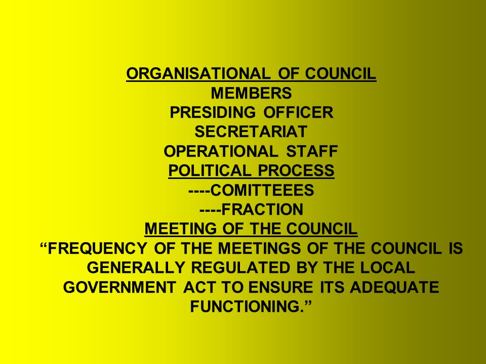 ORGANISATIONAL OF COUNCIL MEMBERS PRESIDING OFFICER SECRETARIAT OPERATIONAL STAFF POLITICAL PROCESS ----COMITTEEES ----FRACTION MEETING OF THE COUNCIL FREQUENCY OF THE MEETINGS OF THE COUNCIL IS GENERALLY REGULATED BY THE LOCAL GOVERNMENT ACT TO ENSURE ITS ADEQUATE FUNCTIONING.
