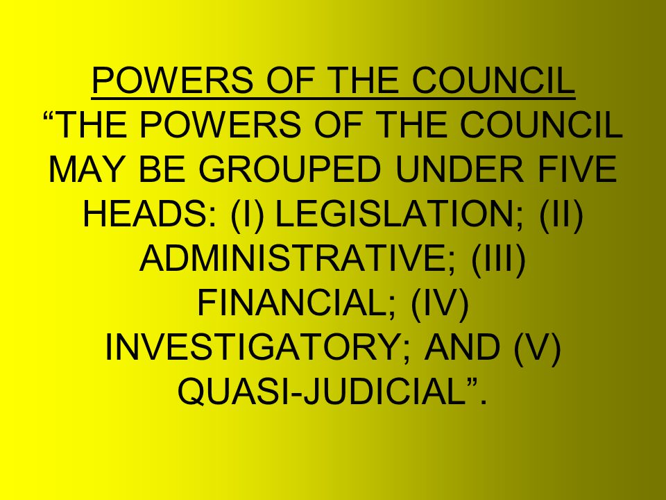 POWERS OF THE COUNCIL THE POWERS OF THE COUNCIL MAY BE GROUPED UNDER FIVE HEADS: (I) LEGISLATION; (II) ADMINISTRATIVE; (III) FINANCIAL; (IV) INVESTIGATORY; AND (V) QUASI-JUDICIAL .
