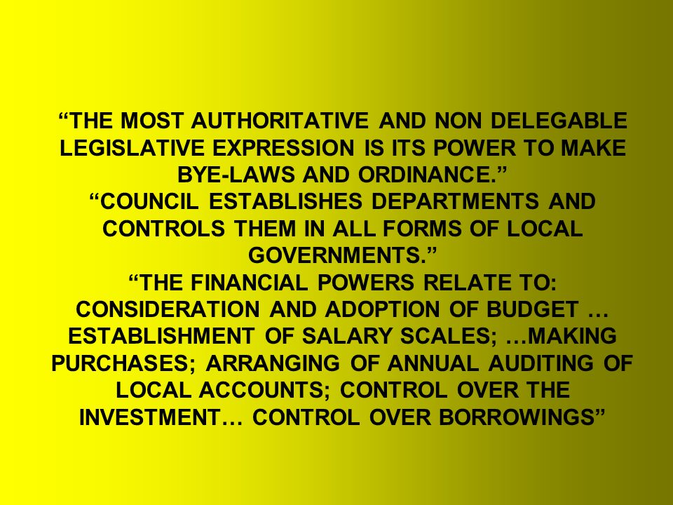 THE MOST AUTHORITATIVE AND NON DELEGABLE LEGISLATIVE EXPRESSION IS ITS POWER TO MAKE BYE-LAWS AND ORDINANCE. COUNCIL ESTABLISHES DEPARTMENTS AND CONTROLS THEM IN ALL FORMS OF LOCAL GOVERNMENTS. THE FINANCIAL POWERS RELATE TO: CONSIDERATION AND ADOPTION OF BUDGET … ESTABLISHMENT OF SALARY SCALES; …MAKING PURCHASES; ARRANGING OF ANNUAL AUDITING OF LOCAL ACCOUNTS; CONTROL OVER THE INVESTMENT… CONTROL OVER BORROWINGS
