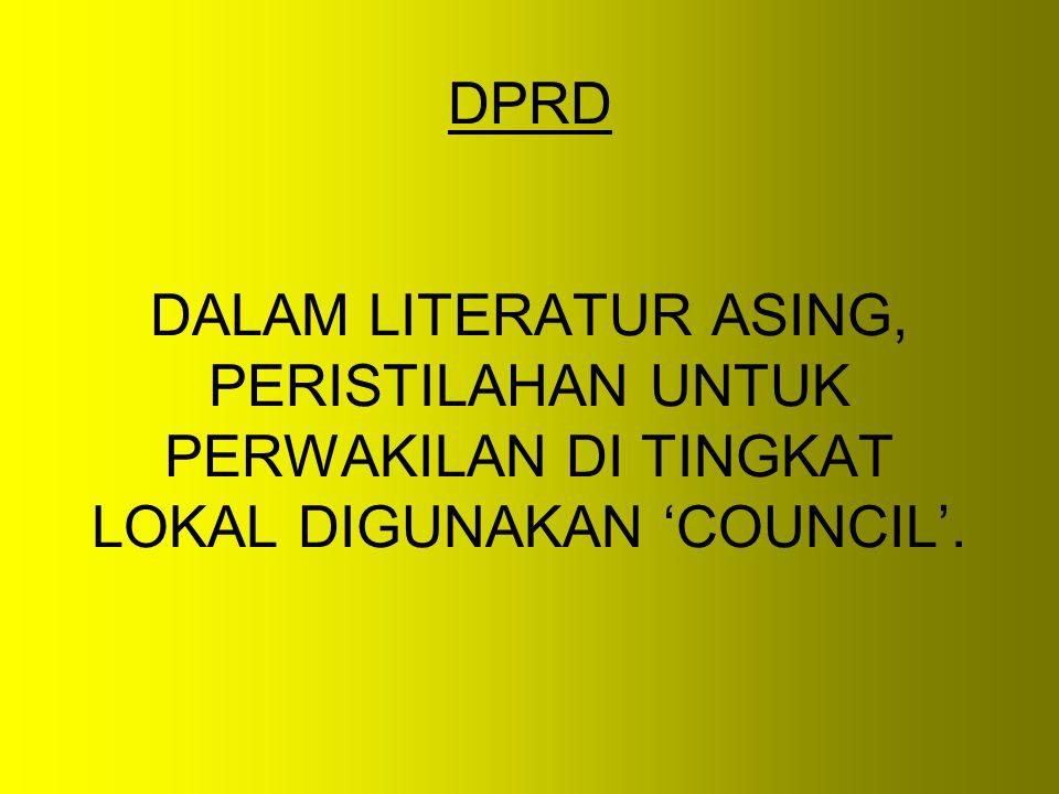 DPRD DALAM LITERATUR ASING, PERISTILAHAN UNTUK PERWAKILAN DI TINGKAT LOKAL DIGUNAKAN 'COUNCIL'.