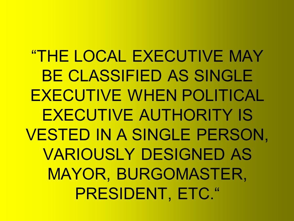 THE LOCAL EXECUTIVE MAY BE CLASSIFIED AS SINGLE EXECUTIVE WHEN POLITICAL EXECUTIVE AUTHORITY IS VESTED IN A SINGLE PERSON, VARIOUSLY DESIGNED AS MAYOR, BURGOMASTER, PRESIDENT, ETC.
