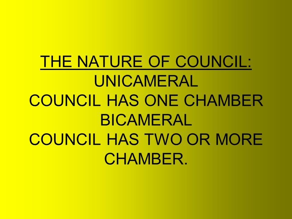 THE NATURE OF COUNCIL: UNICAMERAL COUNCIL HAS ONE CHAMBER BICAMERAL COUNCIL HAS TWO OR MORE CHAMBER.