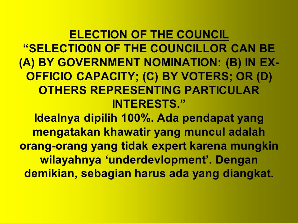 ELECTION OF THE COUNCIL SELECTIO0N OF THE COUNCILLOR CAN BE (A) BY GOVERNMENT NOMINATION: (B) IN EX-OFFICIO CAPACITY; (C) BY VOTERS; OR (D) OTHERS REPRESENTING PARTICULAR INTERESTS. Idealnya dipilih 100%.