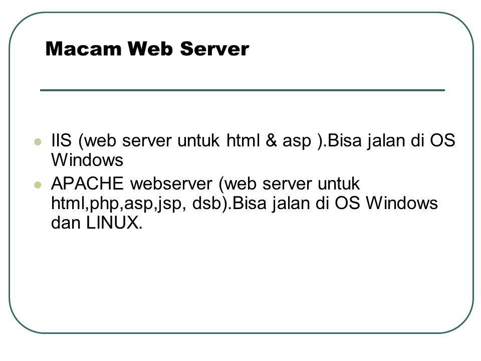 Macam Web Server IIS (web server untuk html & asp ).Bisa jalan di OS Windows.