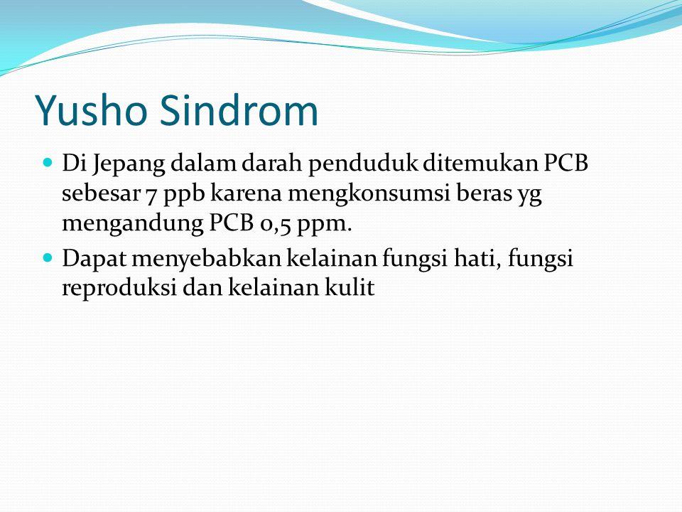 Yusho Sindrom Di Jepang dalam darah penduduk ditemukan PCB sebesar 7 ppb karena mengkonsumsi beras yg mengandung PCB 0,5 ppm.
