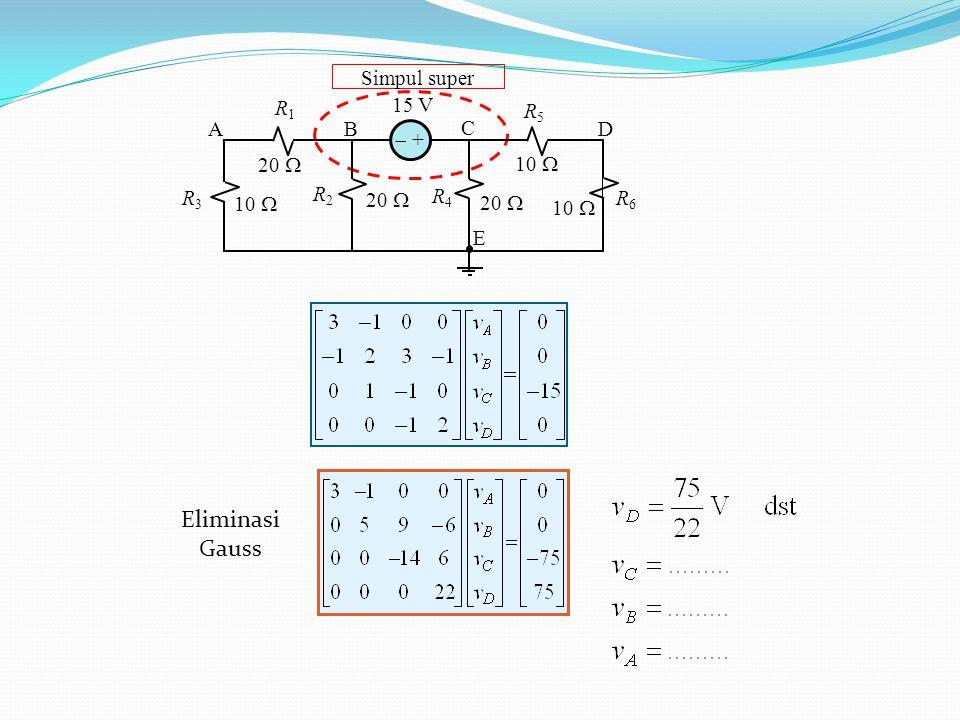 Eliminasi Gauss Simpul super 10  15 V 20  R1 R2 R4 R5 A B C D E R6