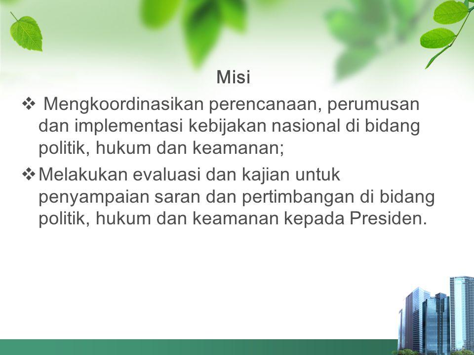 Misi Mengkoordinasikan perencanaan, perumusan dan implementasi kebijakan nasional di bidang politik, hukum dan keamanan;