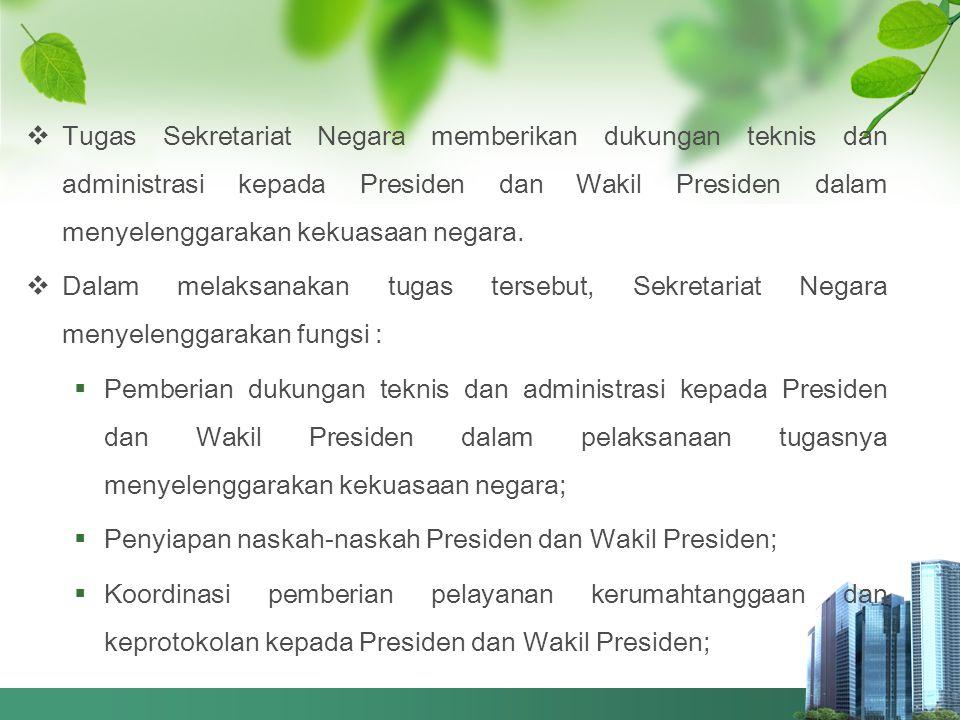 Tugas Sekretariat Negara memberikan dukungan teknis dan administrasi kepada Presiden dan Wakil Presiden dalam menyelenggarakan kekuasaan negara.