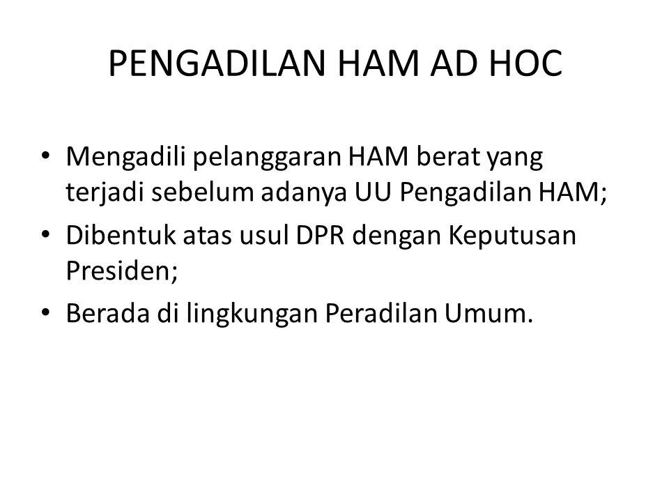PENGADILAN HAM AD HOC Mengadili pelanggaran HAM berat yang terjadi sebelum adanya UU Pengadilan HAM;