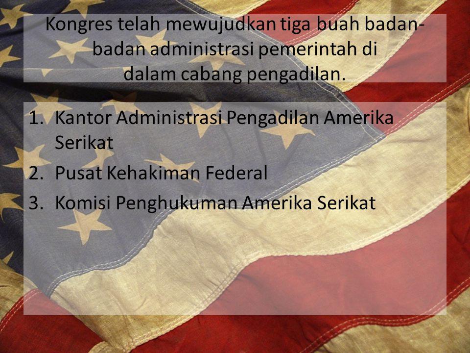 Kongres telah mewujudkan tiga buah badan-badan administrasi pemerintah di dalam cabang pengadilan.