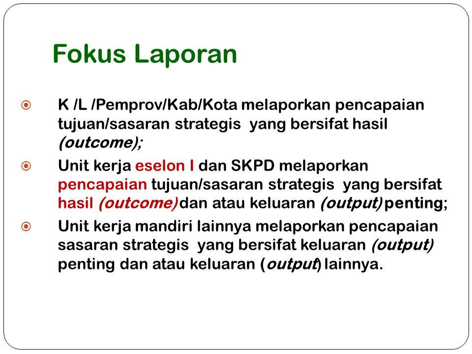 Fokus Laporan K /L /Pemprov/Kab/Kota melaporkan pencapaian tujuan/sasaran strategis yang bersifat hasil (outcome);