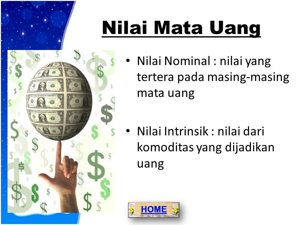 Nilai Mata Uang Nilai Nominal : nilai yang tertera pada masing-masing mata uang. Nilai Intrinsik : nilai dari komoditas yang dijadikan uang.