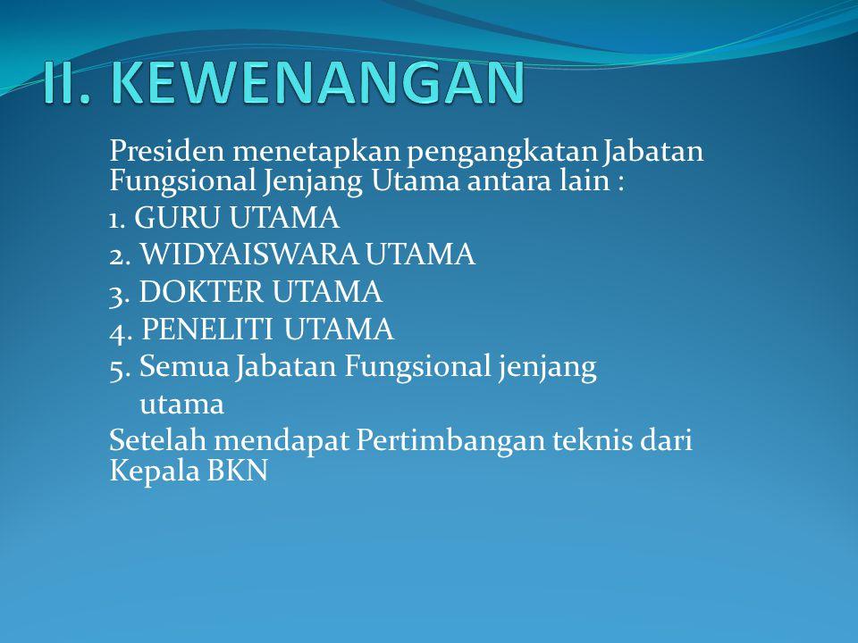 II. KEWENANGAN Presiden menetapkan pengangkatan Jabatan Fungsional Jenjang Utama antara lain : 1. GURU UTAMA.