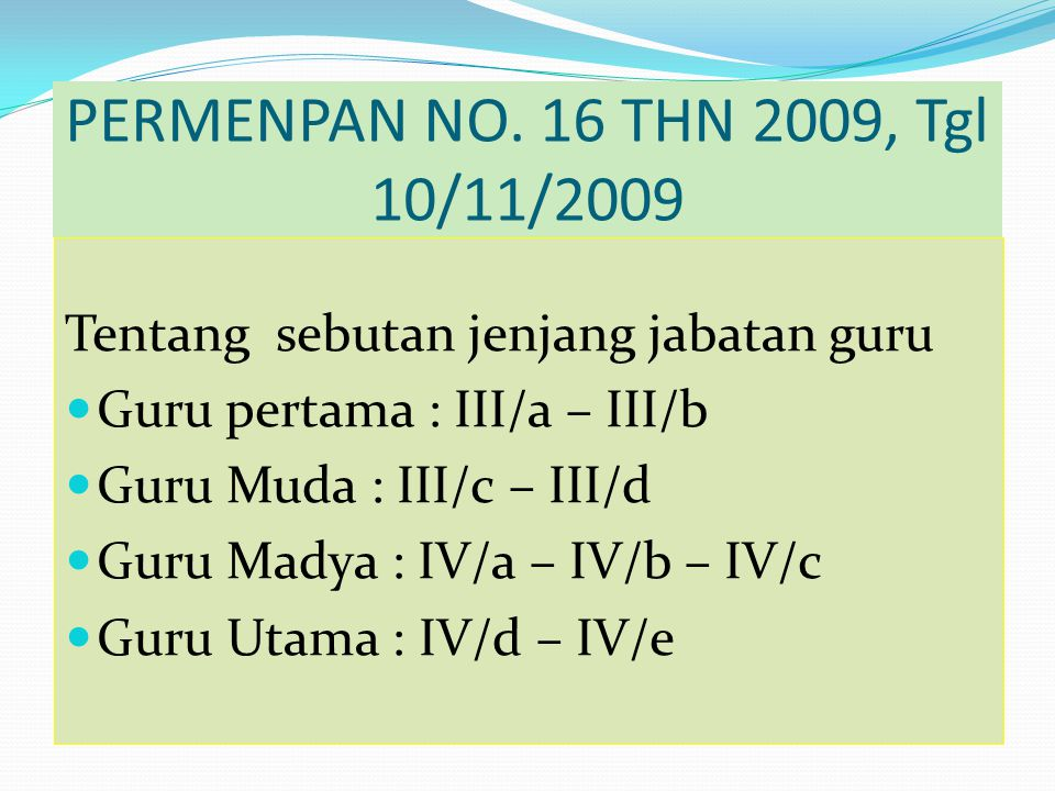 PERMENPAN NO. 16 THN 2009, Tgl 10/11/2009 Tentang sebutan jenjang jabatan guru. Guru pertama : III/a – III/b.