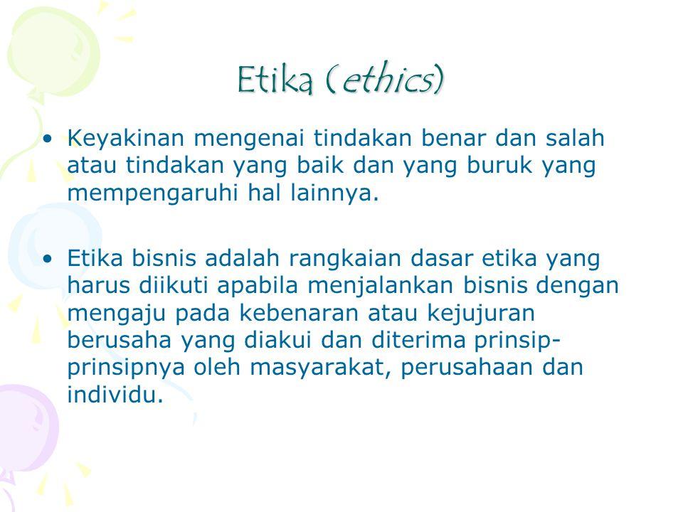 Etika (ethics) Keyakinan mengenai tindakan benar dan salah atau tindakan yang baik dan yang buruk yang mempengaruhi hal lainnya.